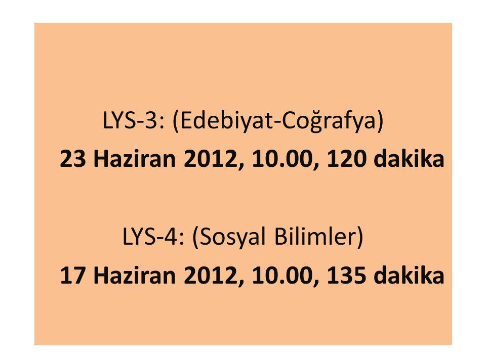 LYS-3: (Edebiyat-Coğrafya) 23 Haziran 2012, 10.00, 120 dakika LYS-4: (Sosyal Bilimler) 17 Haziran 2012, 10.00, 135 dakika