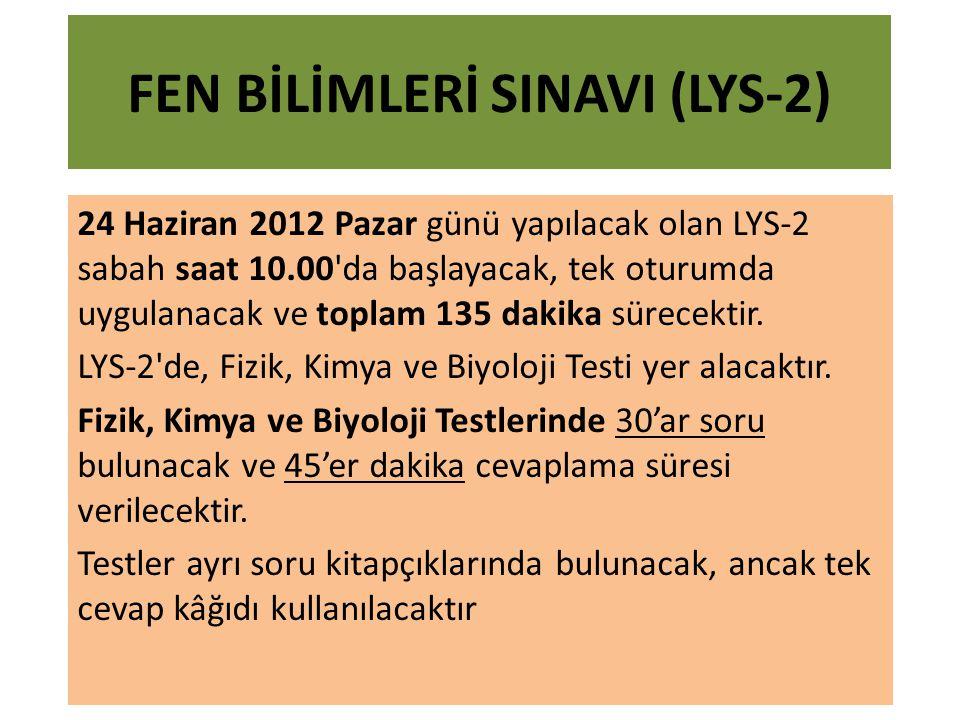FEN BİLİMLERİ SINAVI (LYS-2) 24 Haziran 2012 Pazar günü yapılacak olan LYS-2 sabah saat 10.00 da başlayacak, tek oturumda uygulanacak ve toplam 135 dakika sürecektir.