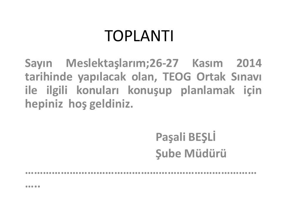 TOPLANTI Sayın Meslektaşlarım;26-27 Kasım 2014 tarihinde yapılacak olan, TEOG Ortak Sınavı ile ilgili konuları konuşup planlamak için hepiniz hoş geld
