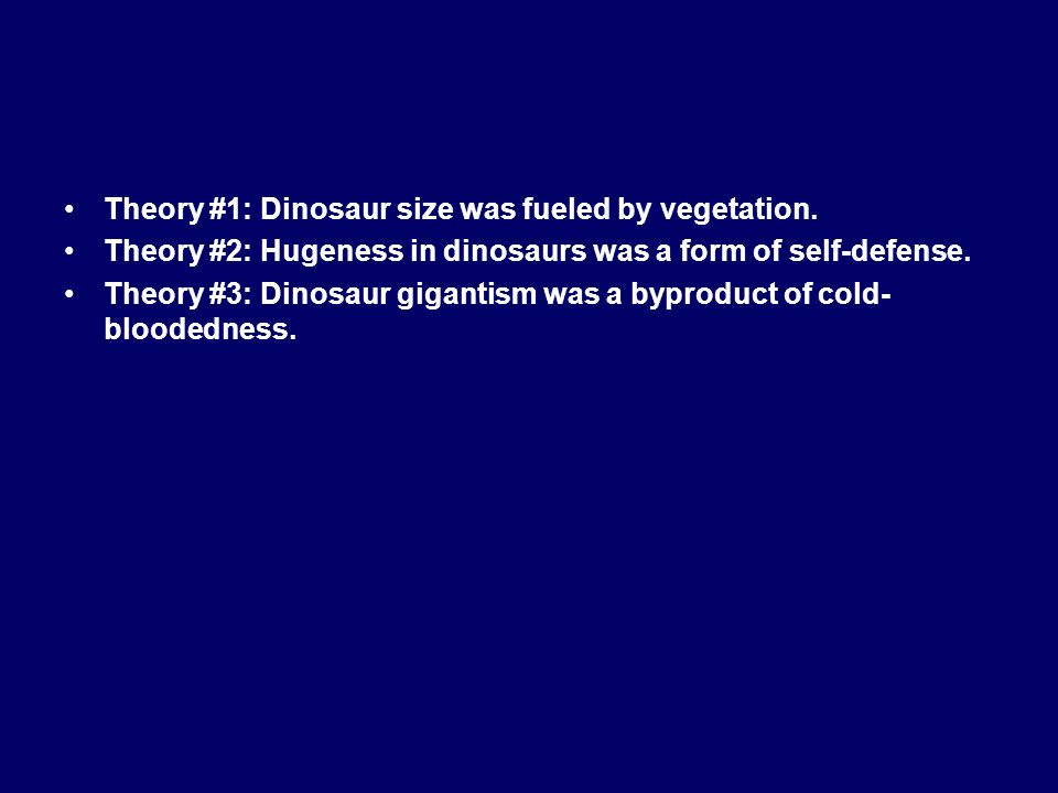 Theory #1: Dinosaur size was fueled by vegetation. Theory #2: Hugeness in dinosaurs was a form of self-defense. Theory #3: Dinosaur gigantism was a by