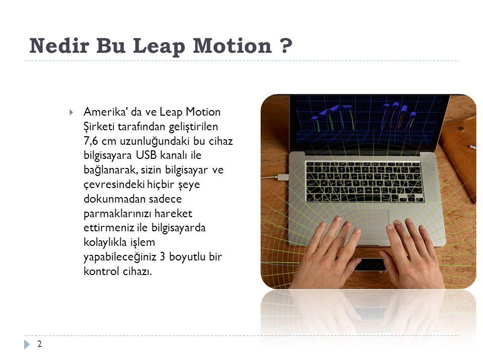Nedir Bu Leap Motion ? 2  Amerika' da ve Leap Motion Şirketi tarafından geliştirilen 7,6 cm uzunlu ğ undaki bu cihaz bilgisayara USB kanalı ile ba ğ
