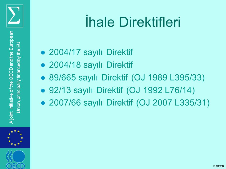 © OECD A joint initiative of the OECD and the European Union, principally financed by the EU İhale Direktifleri l 2004/17 sayılı Direktif l 2004/18 sayılı Direktif l 89/665 sayılı Direktif (OJ 1989 L395/33) l 92/13 sayılı Direktif (OJ 1992 L76/14) l 2007/66 sayılı Direktif (OJ 2007 L335/31)