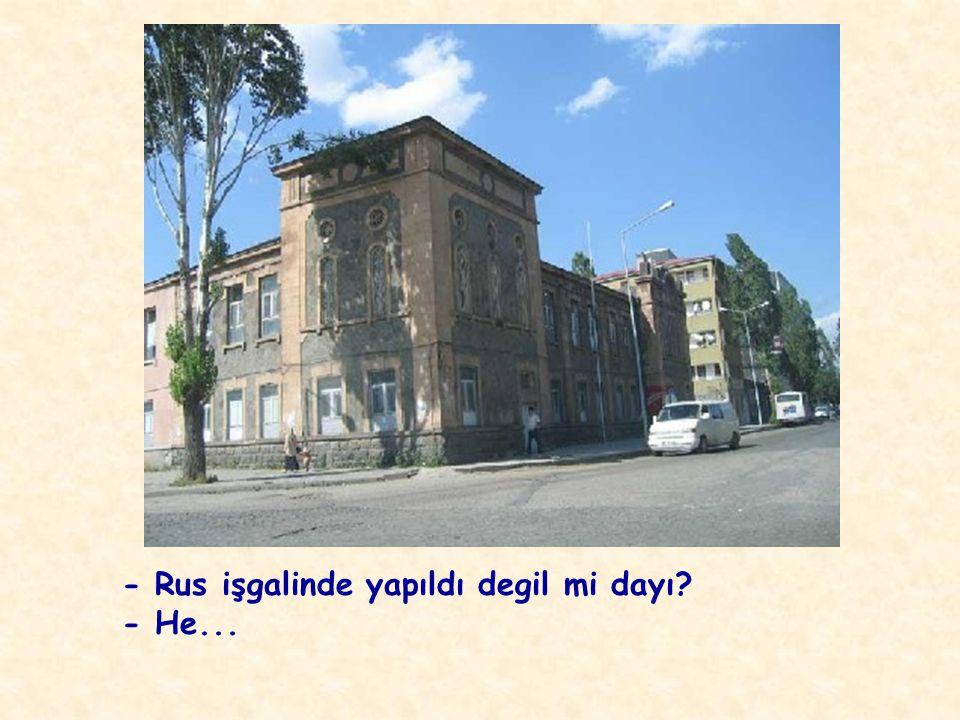 - Hani bu belediye binalarını, okulları, çeşmeleri,istasyonu, yolları, kaldırımları Ruslar yaptılar ya?