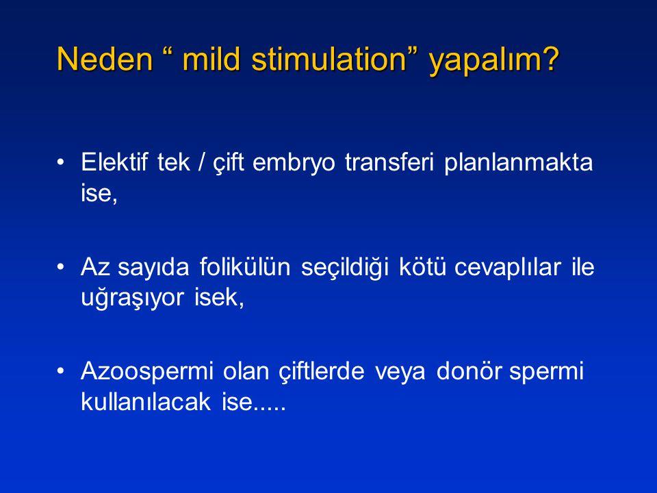 """Neden """" mild stimulation"""" yapalım? Elektif tek / çift embryo transferi planlanmakta ise, Az sayıda folikülün seçildiği kötü cevaplılar ile uğraşıyor i"""