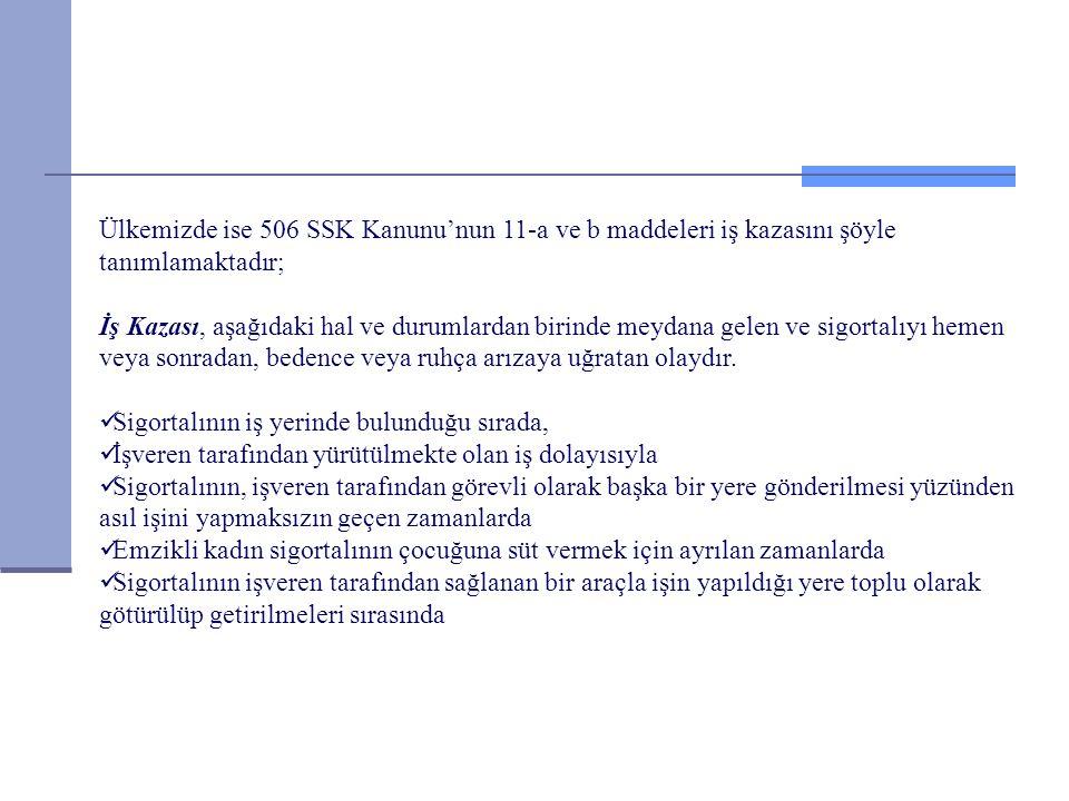 Ülkemizde ise 506 SSK Kanunu'nun 11-a ve b maddeleri iş kazasını şöyle tanımlamaktadır; İş Kazası, aşağıdaki hal ve durumlardan birinde meydana gelen