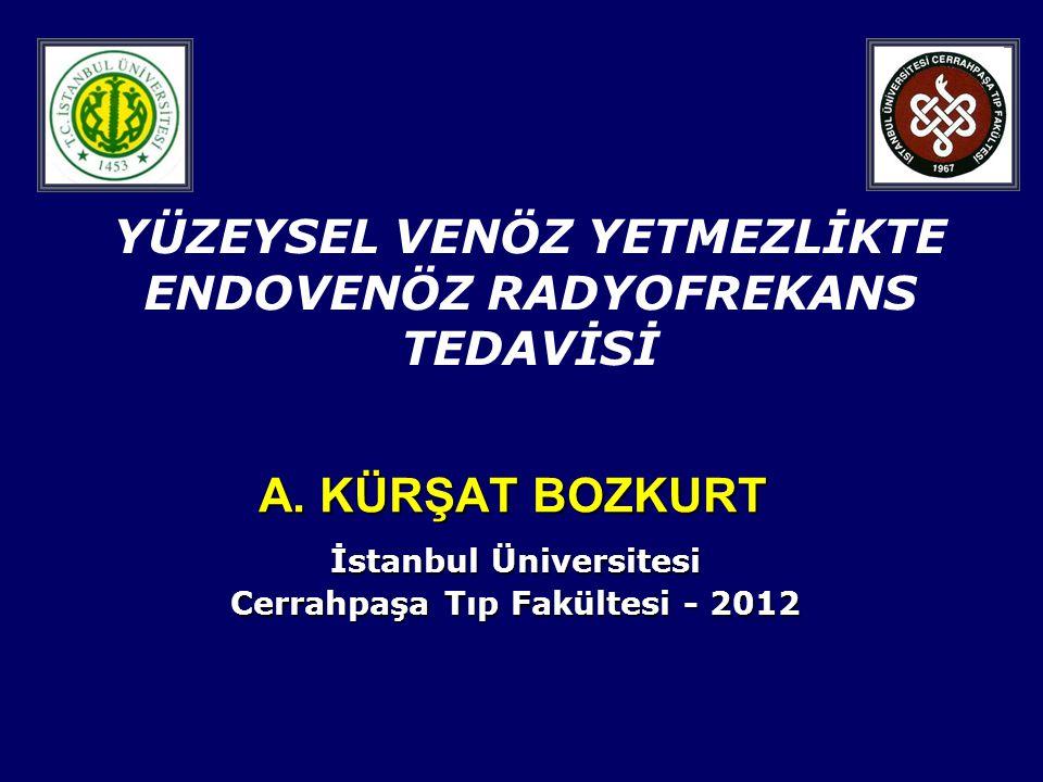 A. KÜRŞAT BOZKURT İstanbul Üniversitesi Cerrahpaşa Tıp Fakültesi - 2012 YÜZEYSEL VENÖZ YETMEZLİKTE ENDOVENÖZ RADYOFREKANS TEDAVİSİ