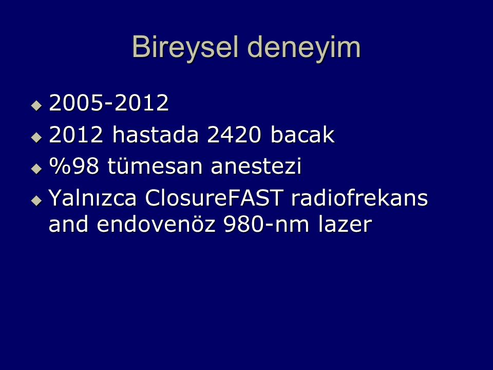 Bireysel deneyim  2005-2012  2012 hastada 2420 bacak  %98 tümesan anestezi  Yalnızca ClosureFAST radiofrekans and endovenöz 980-nm lazer