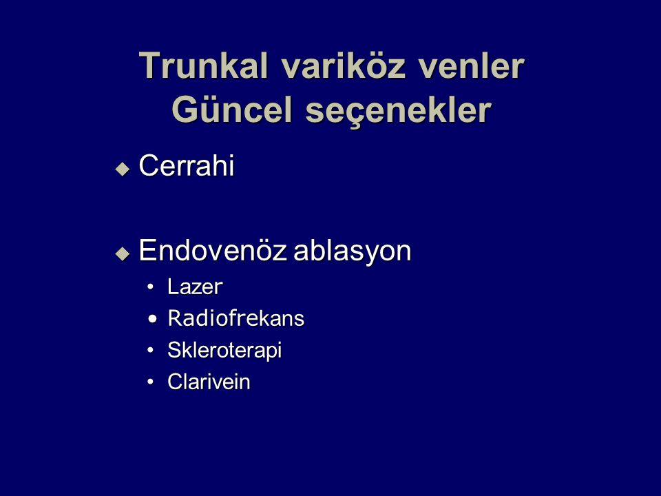 Trunkal variköz venler Güncel seçenekler  Cerrahi  Endovenöz ablasyon Laze rLaze r Radiofre kansRadiofre kans SkleroterapiSkleroterapi ClariveinClarivein