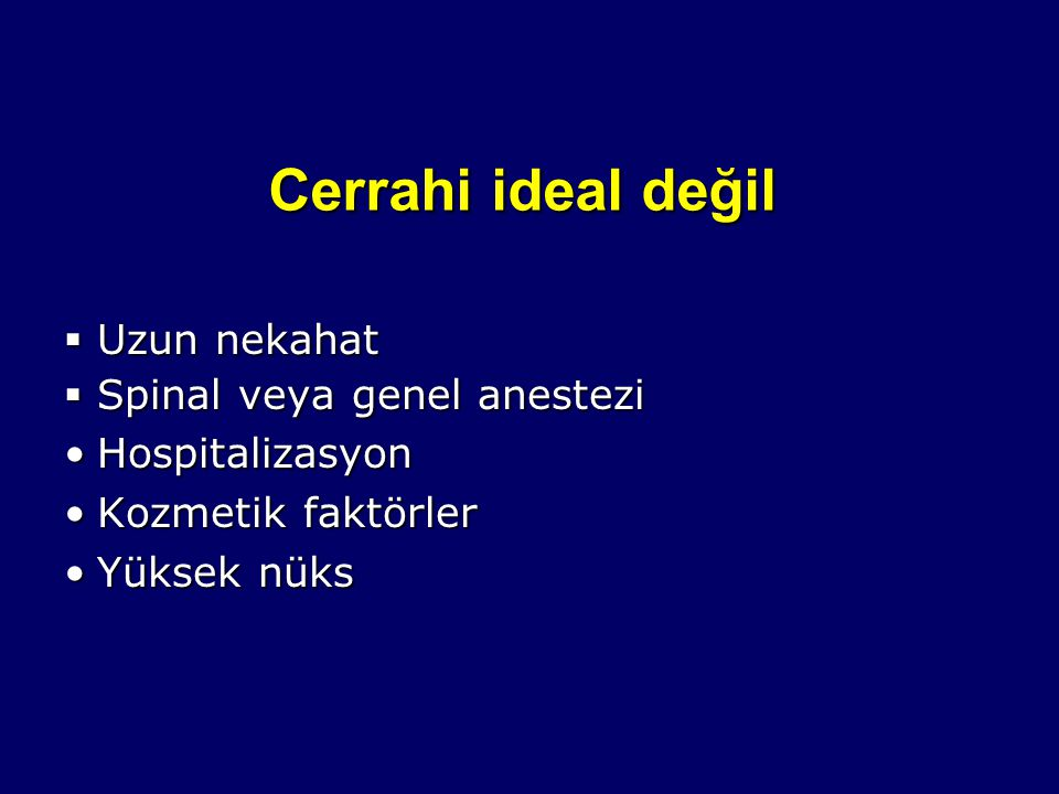 Cerrahi ideal değil  Uzun nekahat  Spinal veya genel anestezi HospitalizasyonHospitalizasyon Kozmetik faktörlerKozmetik faktörler Yüksek nüksYüksek
