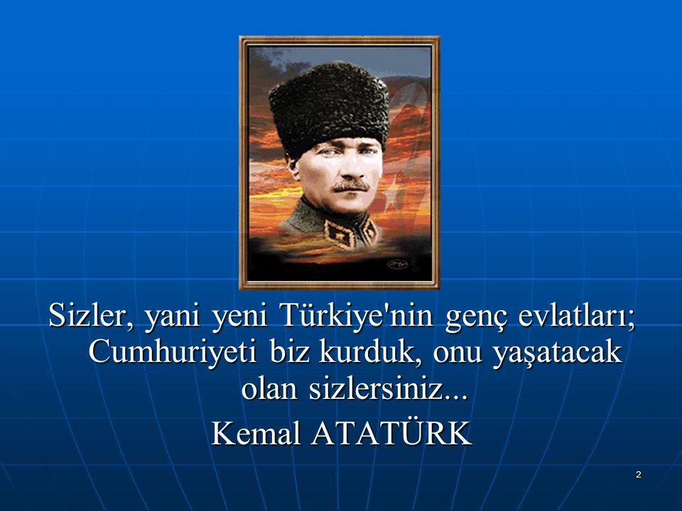 2 Sizler, yani yeni Türkiye'nin genç evlatları; Cumhuriyeti biz kurduk, onu yaşatacak olan sizlersiniz... Kemal ATATÜRK