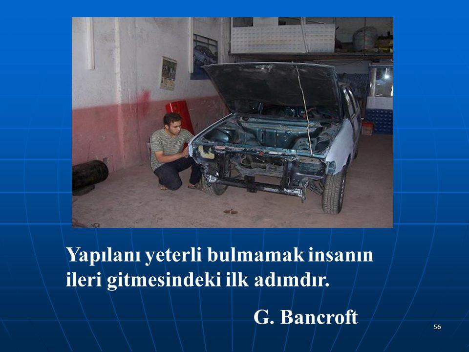 56 Yapılanı yeterli bulmamak insanın ileri gitmesindeki ilk adımdır. G. Bancroft