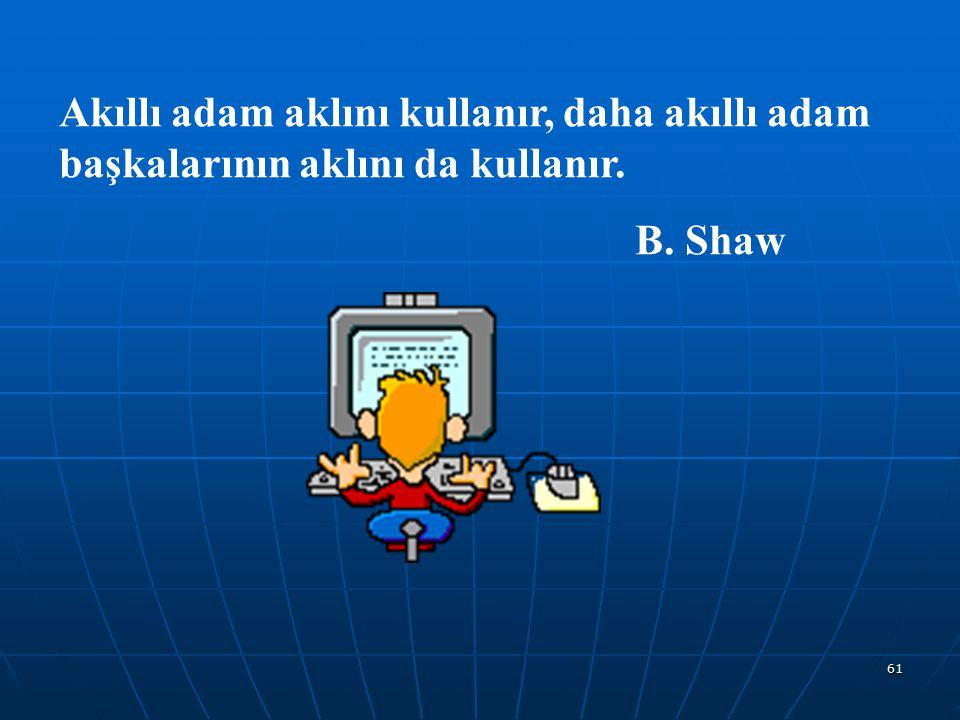 61 Akıllı adam aklını kullanır, daha akıllı adam başkalarının aklını da kullanır. B. Shaw