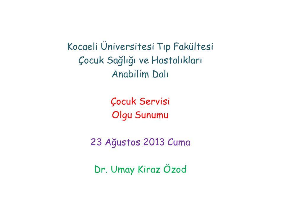 Kocaeli Üniversitesi Tıp Fakültesi Çocuk Sağlığı ve Hastalıkları Anabilim Dalı Çocuk Servisi Olgu Sunumu 23 Ağustos 2013 Cuma Dr. Umay Kiraz Özod