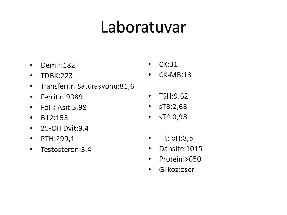 Laboratuvar Demir:182 TDBK:223 Transferrin Saturasyonu:81,6 Ferritin:9089 Folik Asit:5,98 B12:153 25-OH Dvit:9,4 PTH:299,1 Testosteron:3,4 CK:31 CK-MB