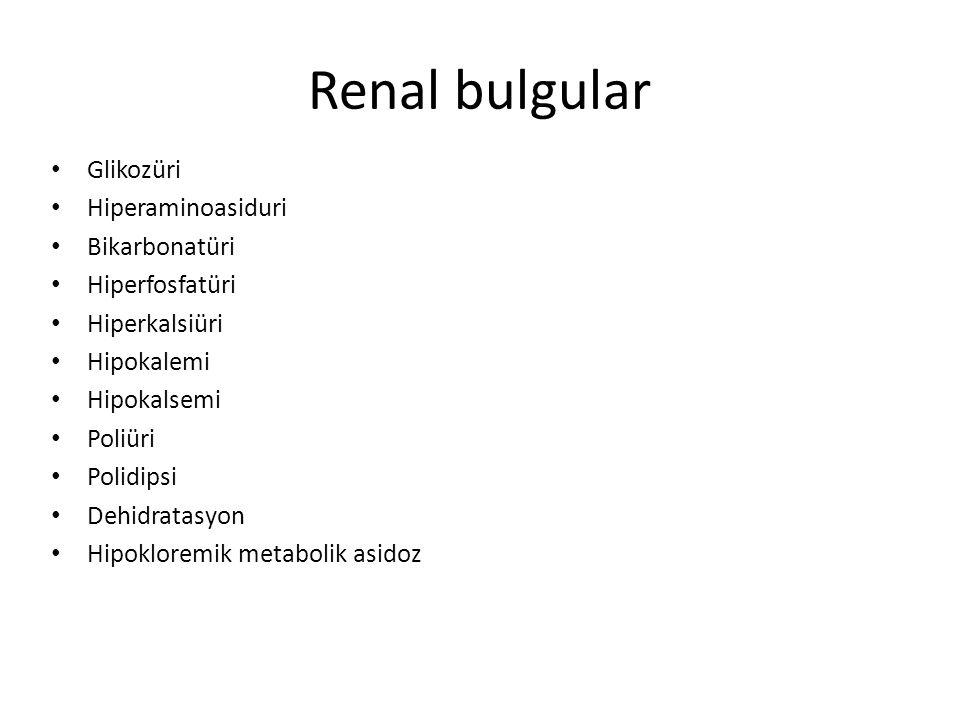 Renal bulgular Glikozüri Hiperaminoasiduri Bikarbonatüri Hiperfosfatüri Hiperkalsiüri Hipokalemi Hipokalsemi Poliüri Polidipsi Dehidratasyon Hipoklore