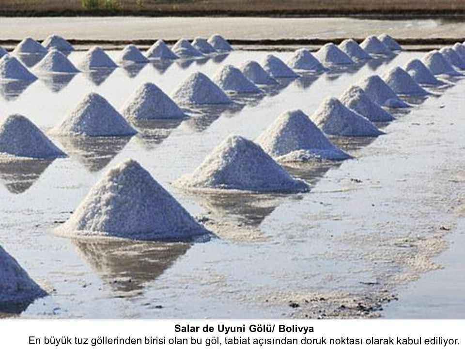 Salar de Uyuni Gölü/ Bolivya En büyük tuz göllerinden birisi olan bu göl, tabiat açısından doruk noktası olarak kabul ediliyor.