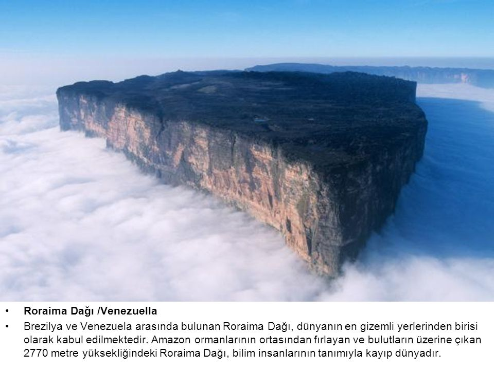 Roraima Dağı /Venezuella Brezilya ve Venezuela arasında bulunan Roraima Dağı, dünyanın en gizemli yerlerinden birisi olarak kabul edilmektedir.