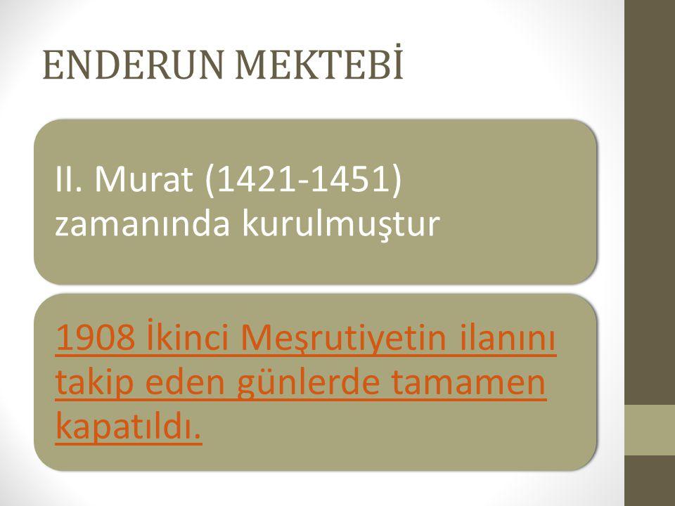 ENDERUN MEKTEBİ II. Murat (1421-1451) zamanında kurulmuştur 1908 İkinci Meşrutiyetin ilanını takip eden günlerde tamamen kapatıldı.