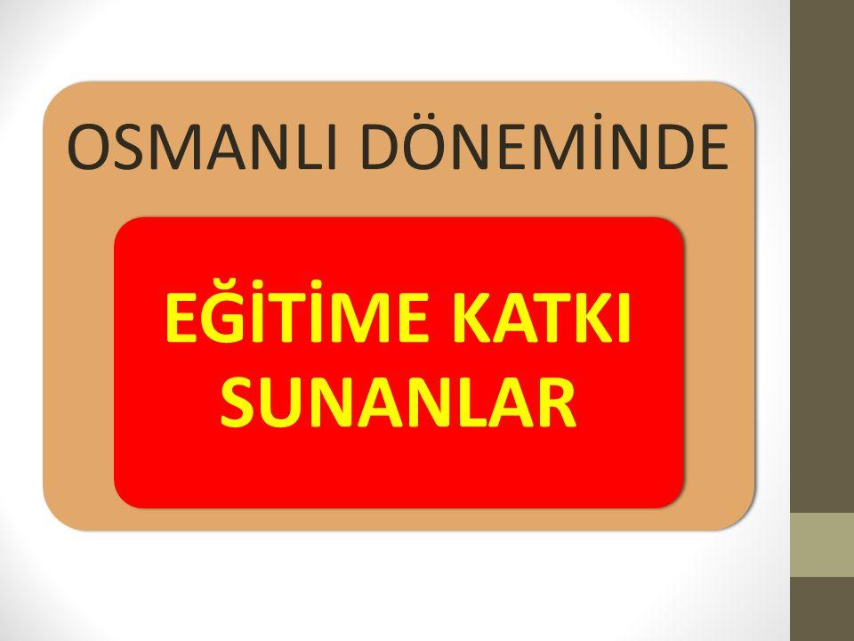 OSMANLI DÖNEMİNDE EĞİTİME KATKI SUNANLAR