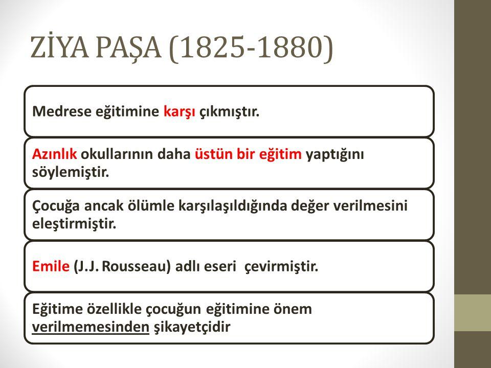 ZİYA PAŞA (1825-1880) Medrese eğitimine karşı çıkmıştır. Azınlık okullarının daha üstün bir eğitim yaptığını söylemiştir. Çocuğa ancak ölümle karşılaş