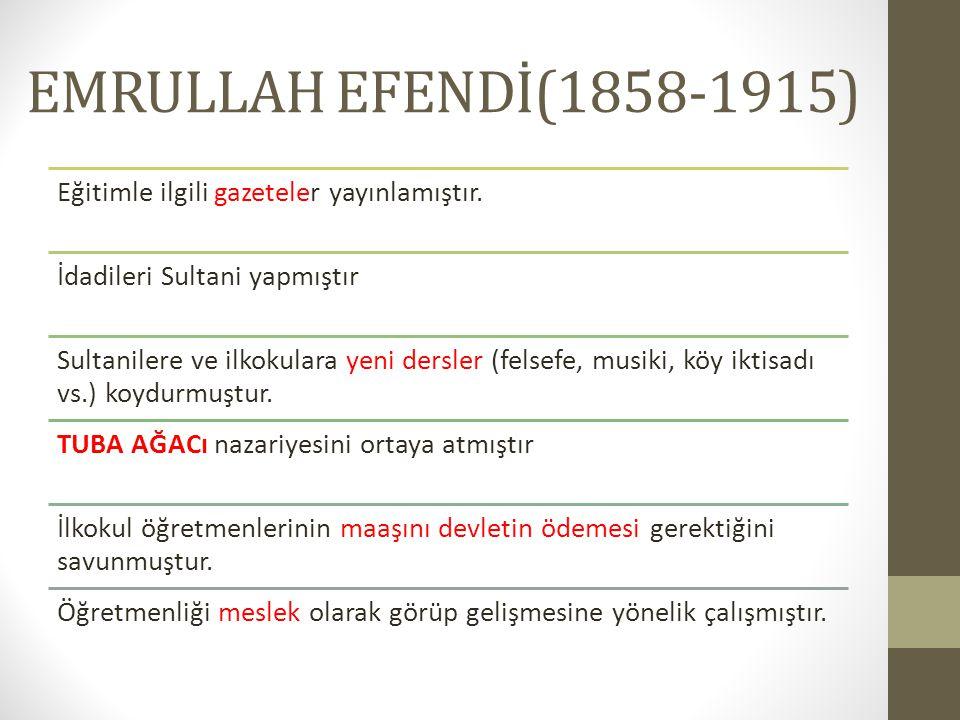 EMRULLAH EFENDİ(1858-1915) Eğitimle ilgili gazeteler yayınlamıştır. İdadileri Sultani yapmıştır Sultanilere ve ilkokulara yeni dersler (felsefe, musik
