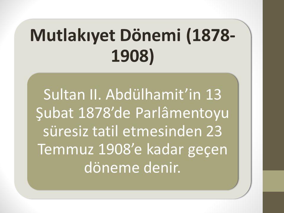 Mutlakıyet Dönemi (1878- 1908) Sultan II. Abdülhamit'in 13 Şubat 1878'de Parlâmentoyu süresiz tatil etmesinden 23 Temmuz 1908'e kadar geçen döneme den