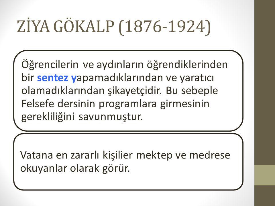 ZİYA GÖKALP (1876-1924) Öğrencilerin ve aydınların öğrendiklerinden bir sentez yapamadıklarından ve yaratıcı olamadıklarından şikayetçidir. Bu sebeple