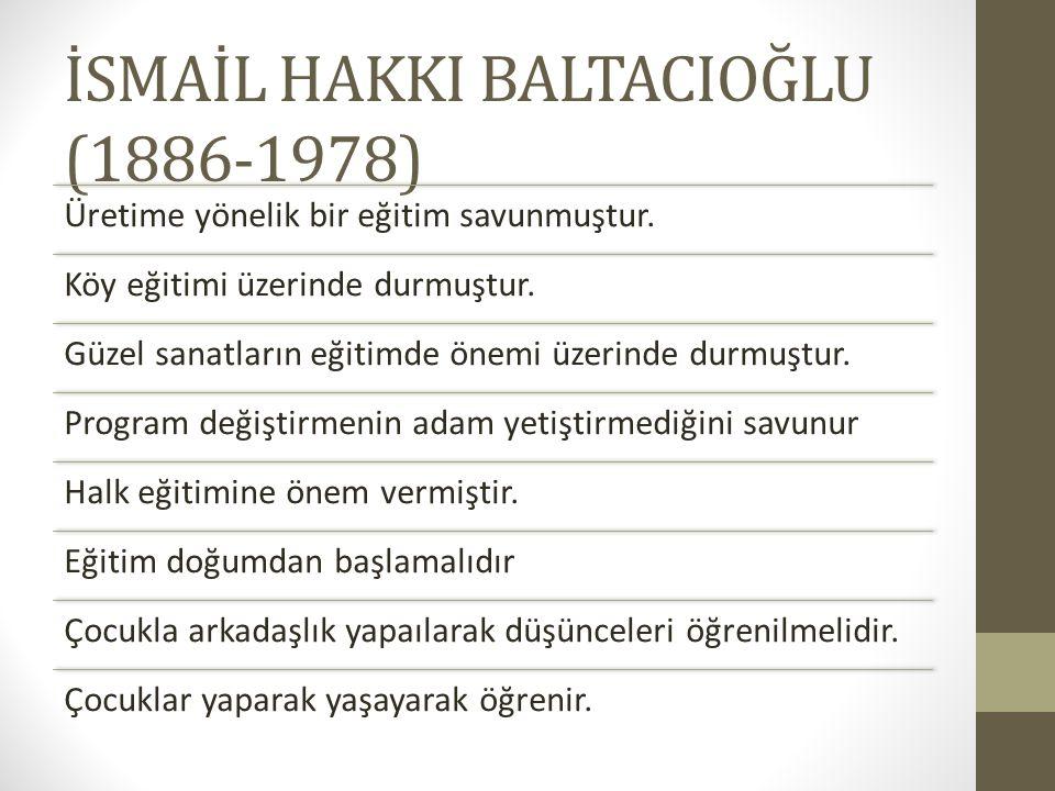 İSMAİL HAKKI BALTACIOĞLU (1886-1978) Üretime yönelik bir eğitim savunmuştur. Köy eğitimi üzerinde durmuştur. Güzel sanatların eğitimde önemi üzerinde