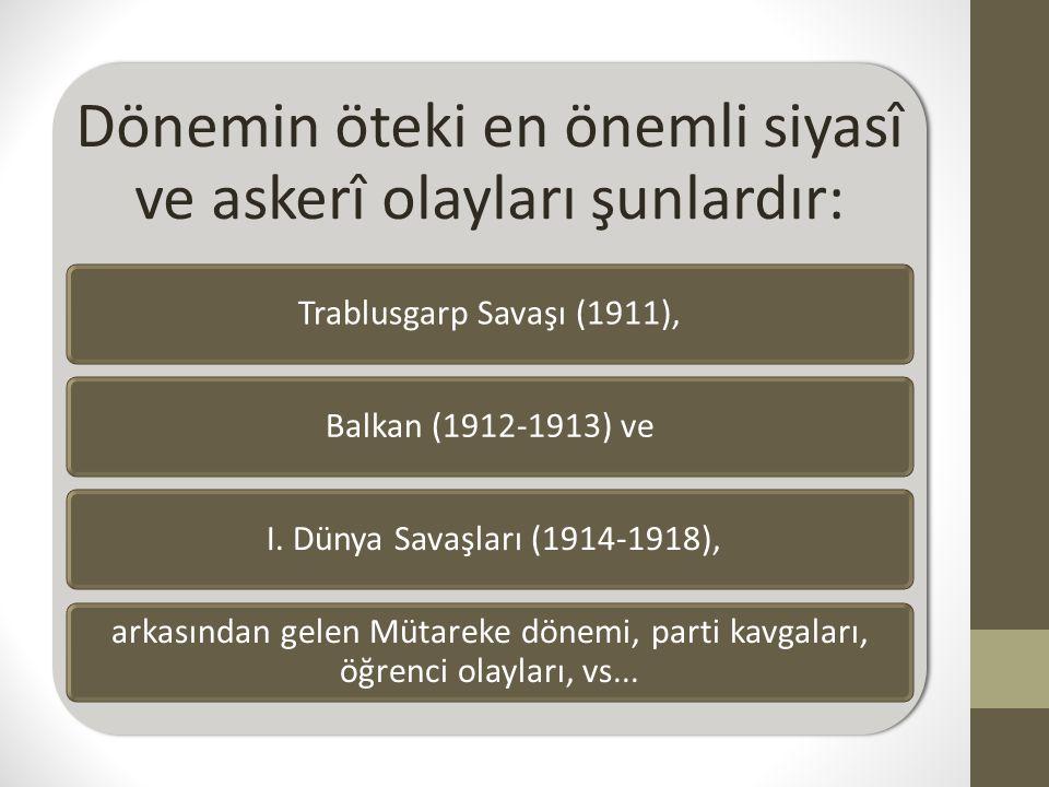 Dönemin öteki en önemli siyasî ve askerî olayları şunlardır: Trablusgarp Savaşı (1911),Balkan (1912-1913) ve I. Dünya Savaşları (1914-1918), arkasında