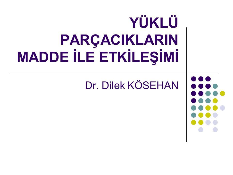 YÜKLÜ PARÇACIKLARIN MADDE İLE ETKİLEŞİMİ Dr. Dilek KÖSEHAN