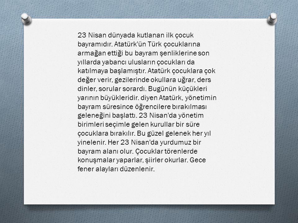 23 NİSAN Bugün Yirmi Üç Nisan, Toplandı bütün vatan, Millet Meclisimize Atatürk oldu başkan Kaldırdı hasta yurdu, Yılmaz bir ordu kurdu, Türk'ün şanlı sesini, Dünyalara duyurdu.