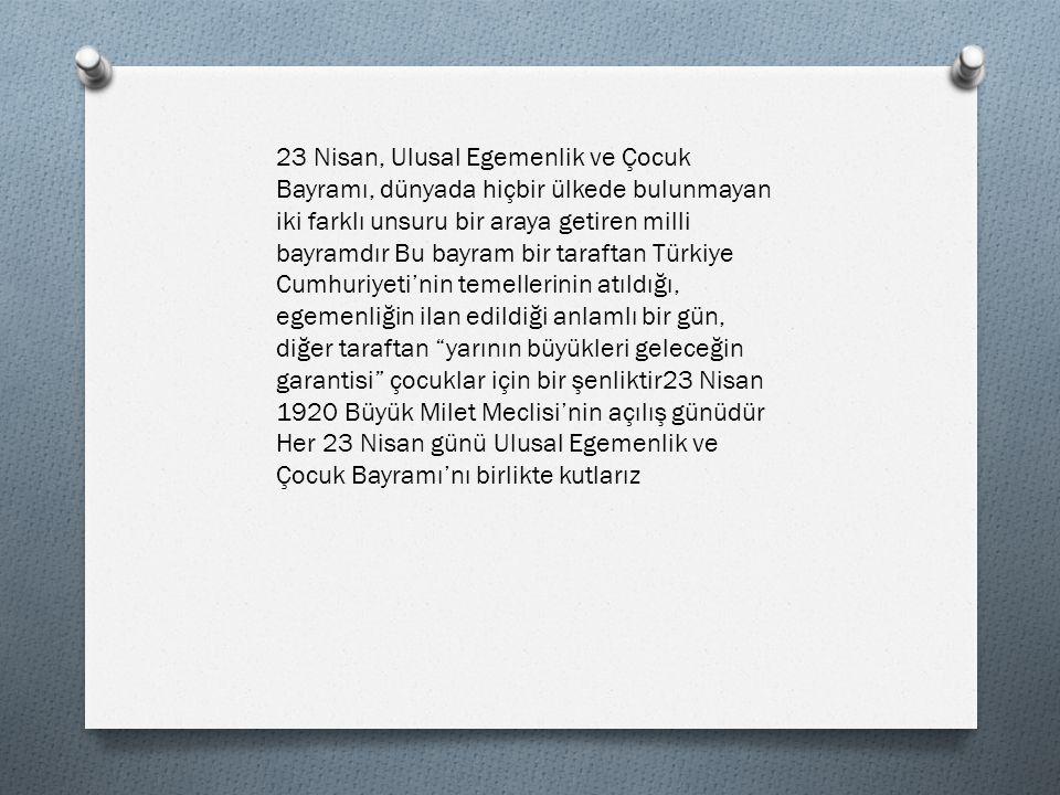 Cumhuriyetimizin kurucusu, büyük önder Mustafa Kemal Atatürk ün, yarınlarımızın güvencesi çocuklarımıza hediye ettiği 23 Nisan Çocuk Bayramı, bu alanda hem dünyada bir ilki oluşturmakta, hem de geleceğin cumhuriyet nesillerine, atamızın verdiği önemi ifade etmektedir Cumhuriyetin geleceğini gençlere ve yarının sahipleri çocuklara emanet edecek kadar çocuklarımıza ve gençlerimize güvenini ifade eden Atatürk, onlara bir de bayram armağan etmiştir Bugünde bizlere düşen görev; hem atamızın emanetlerinin sahibi olduğumuzu göstermek, hem de atamızın aziz hatırasını en yoğun ve güzel biçimde yad etmek olmalıdır