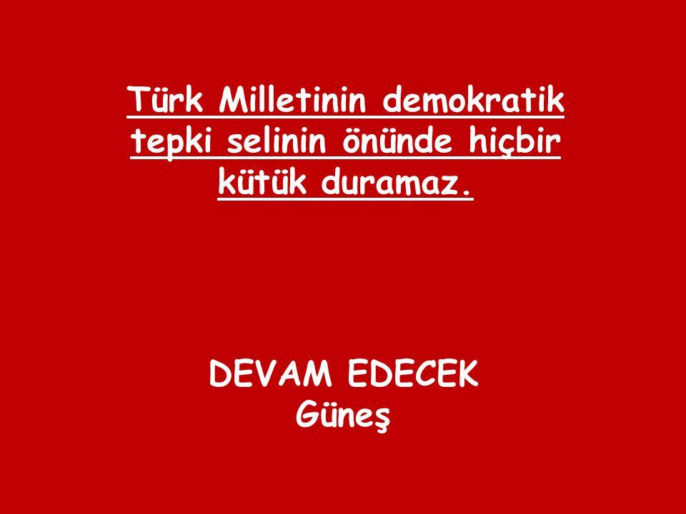 DEVAM EDECEK Güneş Türk Milletinin demokratik tepki selinin önünde hiçbir kütük duramaz.