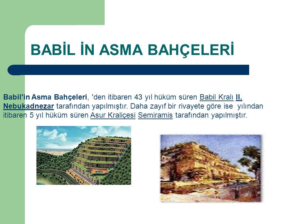 BABİL İN ASMA BAHÇELERİ Babil'in Asma Bahçeleri, 'den itibaren 43 yıl hüküm süren Babil Kralı II. Nebukadnezar tarafından yapılmıştır. Daha zayıf bir