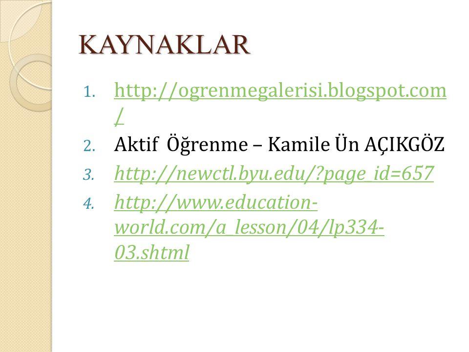 KAYNAKLAR 1. http://ogrenmegalerisi.blogspot.com / http://ogrenmegalerisi.blogspot.com / 2. Aktif Öğrenme – Kamile Ün AÇIKGÖZ 3. http://newctl.byu.edu