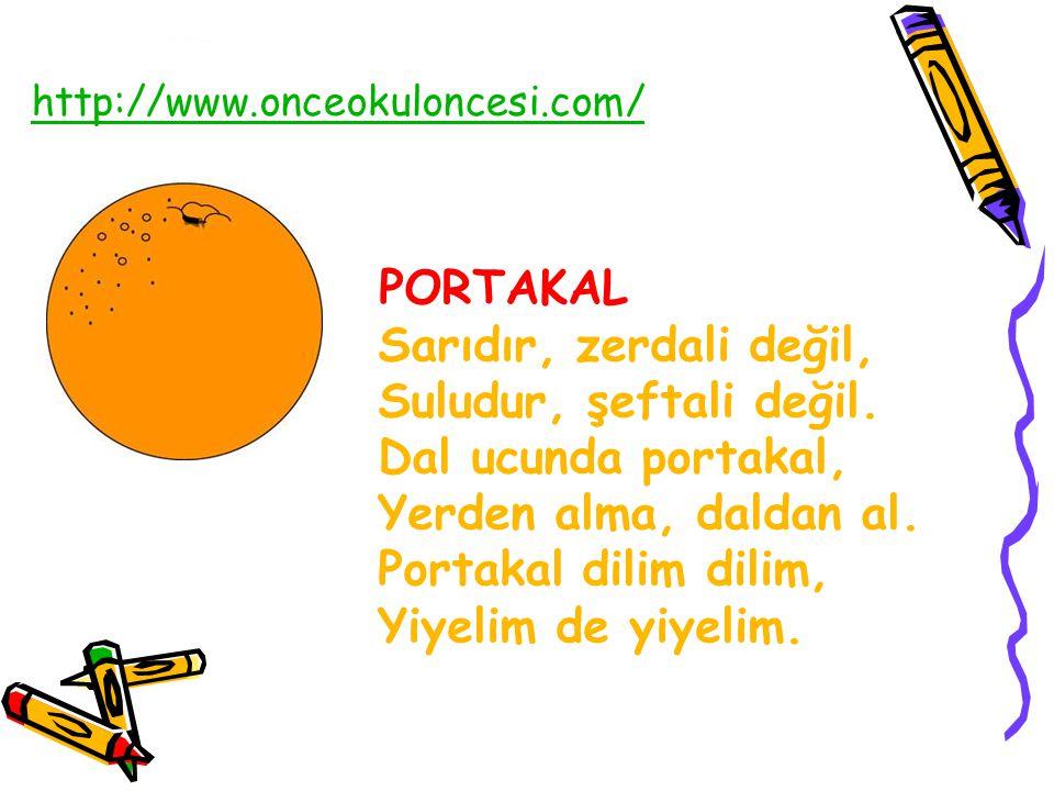 PORTAKAL Sarıdır, zerdali değil, Suludur, şeftali değil. Dal ucunda portakal, Yerden alma, daldan al. Portakal dilim dilim, Yiyelim de yiyelim. http:/