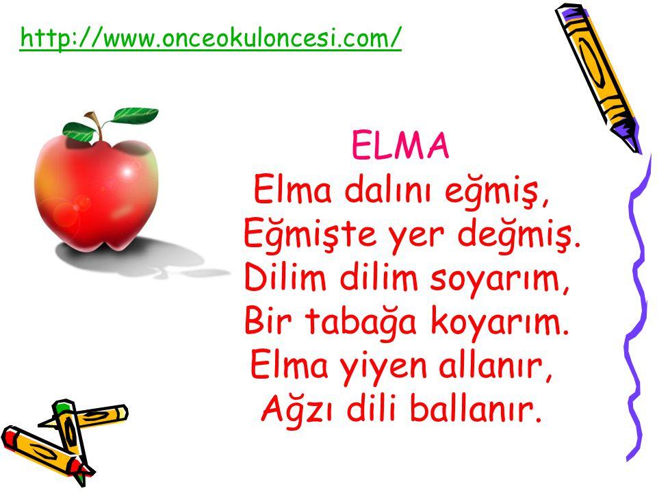 ELMA Elma dalını eğmiş, Eğmişte yer değmiş. Dilim dilim soyarım, Bir tabağa koyarım. Elma yiyen allanır, Ağzı dili ballanır. http://www.onceokuloncesi