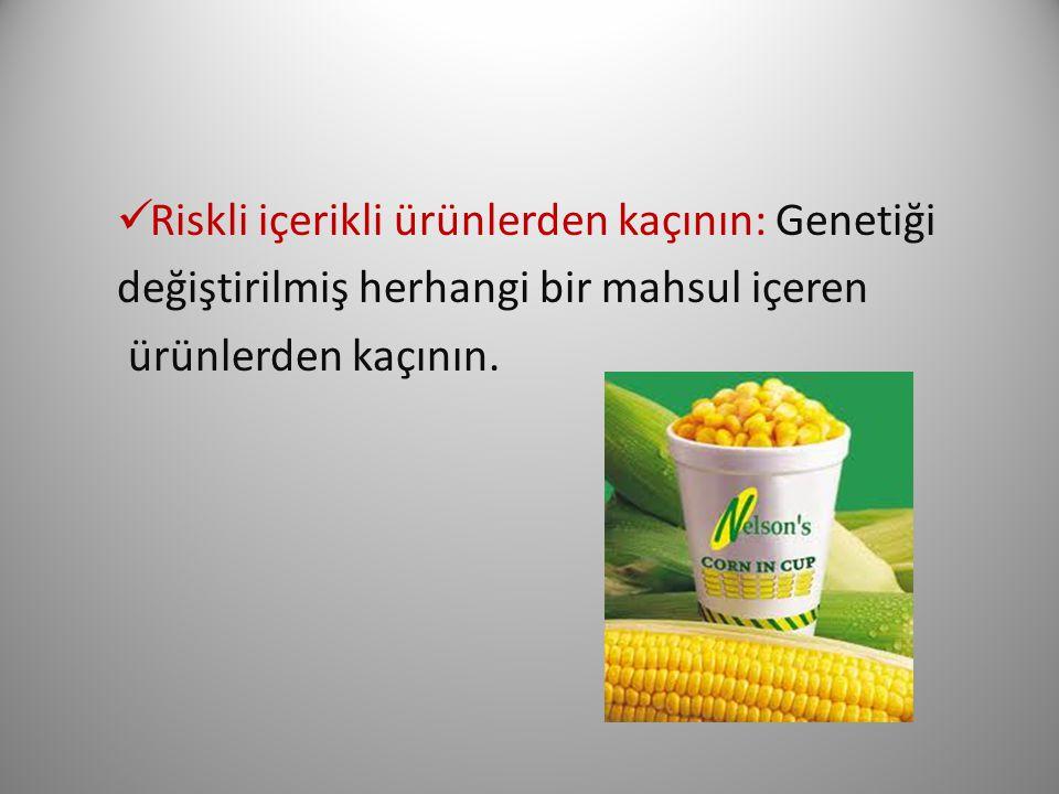 Riskli içerikli ürünlerden kaçının: Genetiği değiştirilmiş herhangi bir mahsul içeren ürünlerden kaçının.