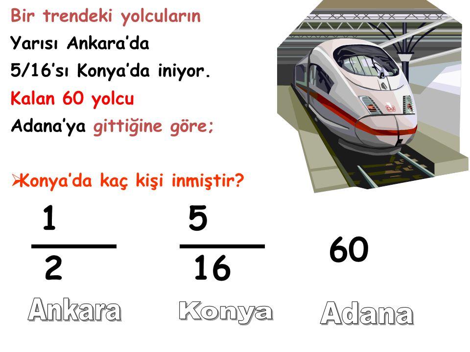 Bir trendeki yolcuların Yarısı Ankara'da 5/16'sı Konya'da iniyor. Kalan 60 yolcu Adana'ya gittiğine göre; KKonya'da kaç kişi inmiştir? 1 2 5 16 60