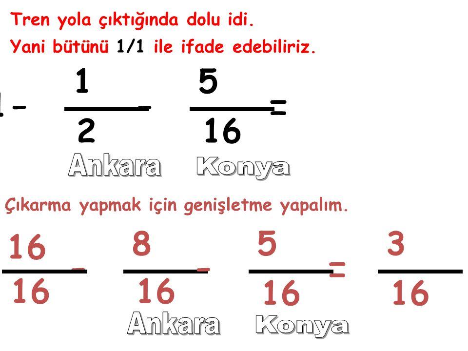 Tren yola çıktığında dolu idi. Yani bütünü 1/1 ile ifade edebiliriz. 1 2 5 16 = 1 -- Çıkarma yapmak için genişletme yapalım. 8 5 = -- 3