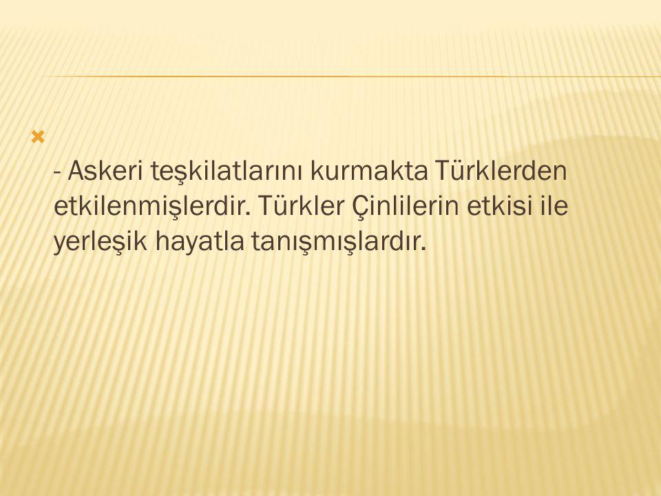  - Askeri teşkilatlarını kurmakta Türklerden etkilenmişlerdir. Türkler Çinlilerin etkisi ile yerleşik hayatla tanışmışlardır.