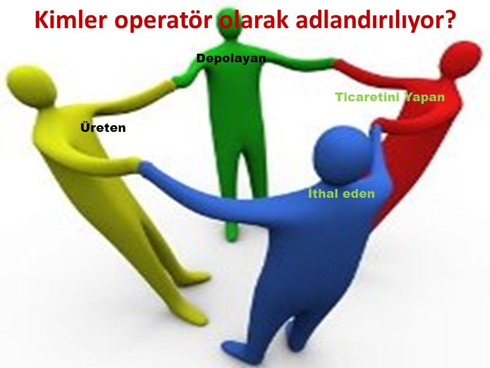 Üreten Kimler operatör olarak adlandırılıyor? Ticaretini Yapan Depolayan İthal eden
