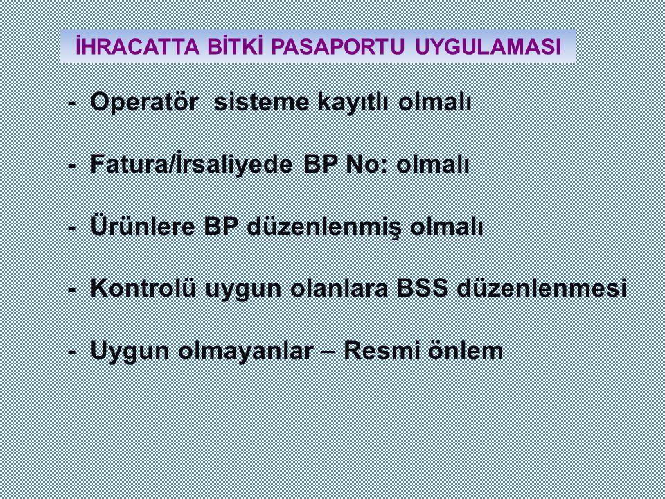 İHRACATTA BİTKİ PASAPORTU UYGULAMASI - Operatör sisteme kayıtlı olmalı - Fatura/İrsaliyede BP No: olmalı - Ürünlere BP düzenlenmiş olmalı - Kontrolü u