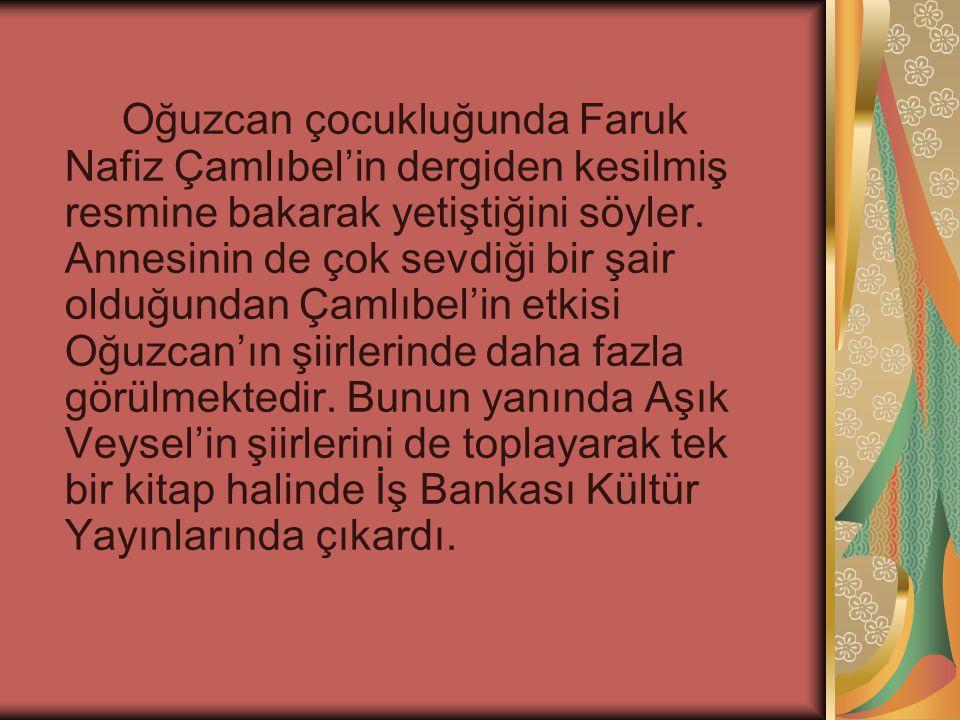 Oğuzcan çocukluğunda Faruk Nafiz Çamlıbel'in dergiden kesilmiş resmine bakarak yetiştiğini söyler.