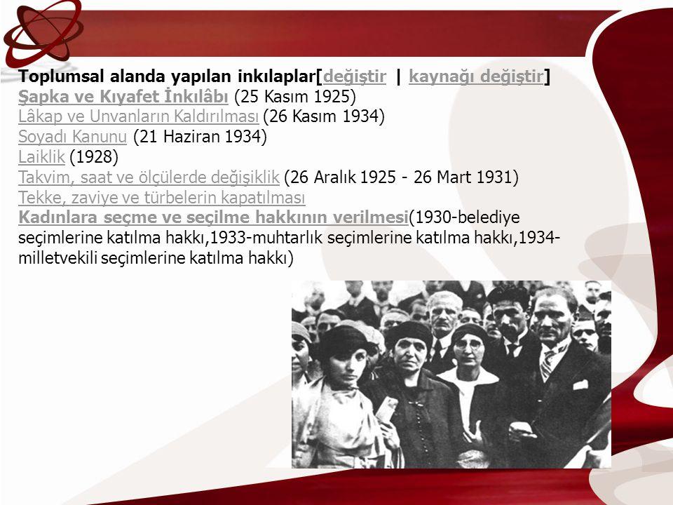 Toplumsal alanda yapılan inkılaplar[değiştir | kaynağı değiştir] Şapka ve Kıyafet İnkılâbı (25 Kasım 1925) Lâkap ve Unvanların Kaldırılması (26 Kasım