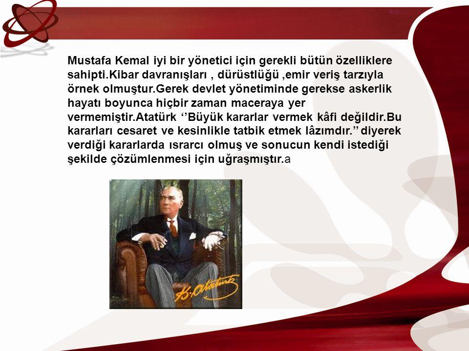 Mustafa Kemal iyi bir yönetici için gerekli bütün özelliklere sahipti.Kibar davranışları, dürüstlüğü,emir veriş tarzıyla örnek olmuştur.Gerek devlet y