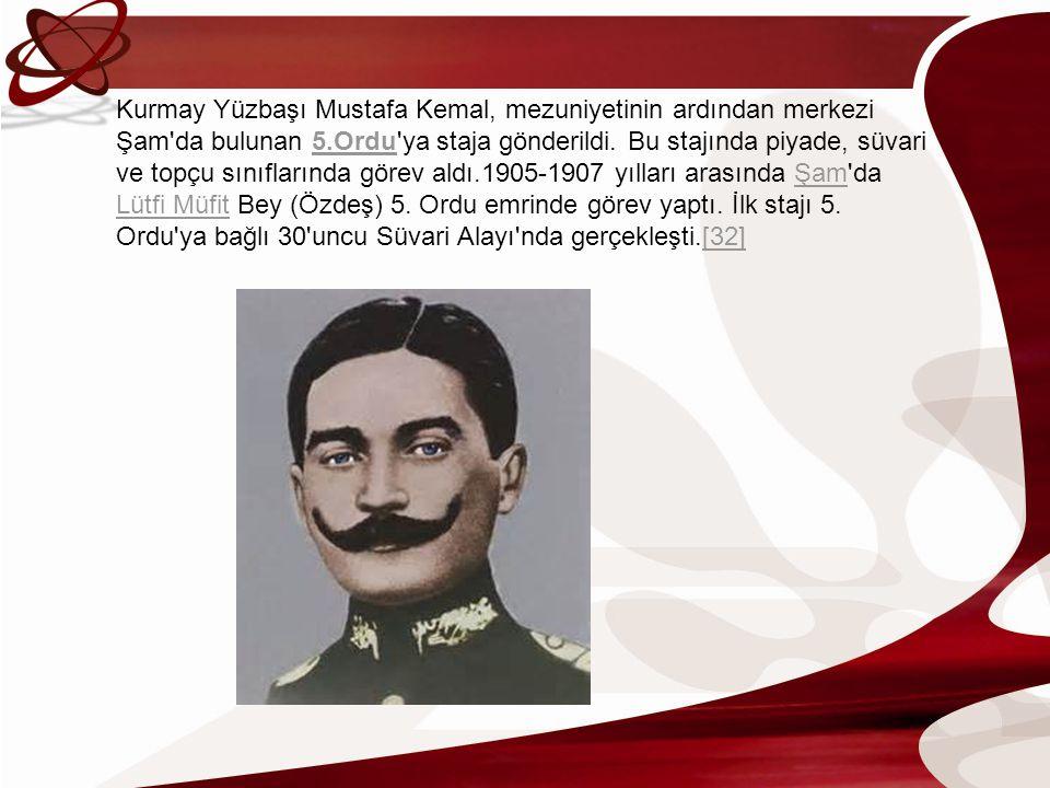 Kurmay Yüzbaşı Mustafa Kemal, mezuniyetinin ardından merkezi Şam'da bulunan 5.Ordu'ya staja gönderildi. Bu stajında piyade, süvari ve topçu sınıfların