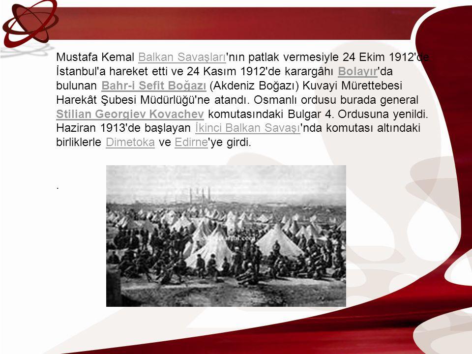 Mustafa Kemal Balkan Savaşları'nın patlak vermesiyle 24 Ekim 1912'de İstanbul'a hareket etti ve 24 Kasım 1912'de karargâhı Bolayır'da bulunan Bahr-i S
