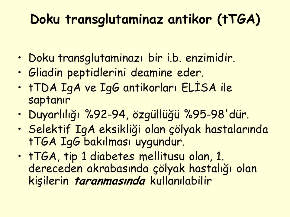 Doku transglutaminaz antikor (tTGA) Doku transglutaminazı bir i.b. enzimidir. Gliadin peptidlerini deamine eder. tTDA IgA ve IgG antikorları ELİSA ile