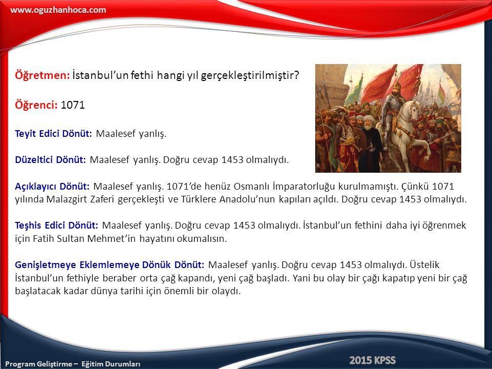 Program Geliştirme – Eğitim Durumları www.oguzhanhoca.com Öğretmen: İstanbul'un fethi hangi yıl gerçekleştirilmiştir? Öğrenci: 1071 Teyit Edici Dönüt: